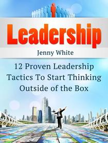 Leadership: 12 Proven Leadership Tactics To Start Thinking Outside of the Box