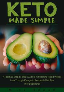 Keto Made Simple: A Practical Step by Step Guide to Kickstarting Rapid Weight Loss Through Ketogenic Recipes & Diet Tips (For Beginners)