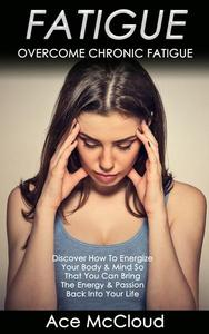 Fatigue: Overcome Chronic Fatigue: Discover How To Energize Your Body & Mind So That You Can Bring The Energy & Passion Back Into Your Life