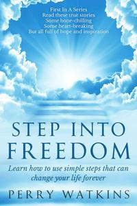 Step Into Freedom: Learn How to Use Simple Steps That Can Change Your Life Forever