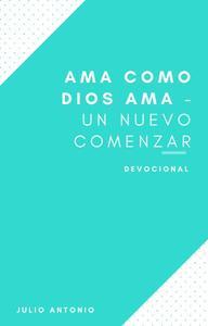 Ama Como Dios Ama - Devocional Un Nuevo Comenzar