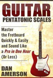 Pentatonic Scales: Master the Fretboard Quickly and Easily & Sound Like a Pro, In One Hour (or Less)