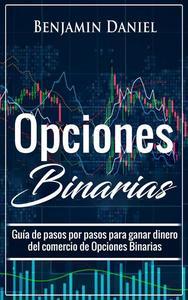 Opciones Binarias: Guía de pasos por pasos para ganar dinero del comercio de Opciones Binarias