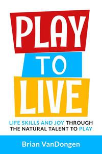 Play to Live: Life Skills and Joy Through The Natural Talent to Play