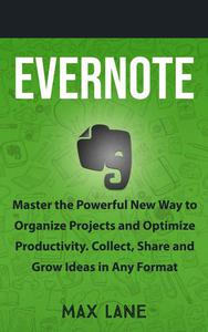 Evernote: Master the Powerful New Way to Organize Projects and Optimize Productivity. Collect, Share and Grow Ideas in Any Format