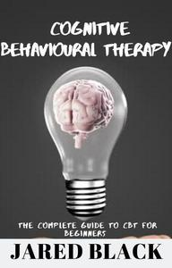 Cognitive Behavioural Therapy : The Complete Guide to CBT for Beginners