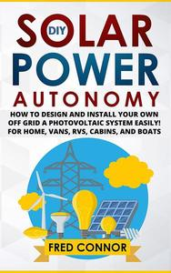 DIY Solar Power Autonomy: How to Design and Install Your Own Off-Grid a Photovoltaic System Easily! - for Home, Vans, RVs, Cabins, and Boats