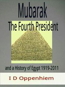 Mubarak-The Fourth President and a History of Egypt 1919-2011