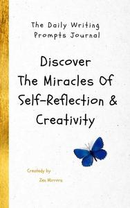 The Daily Writing Prompts Journal: Discover The Miracles Of Self-Reflection & Creativity In One Book