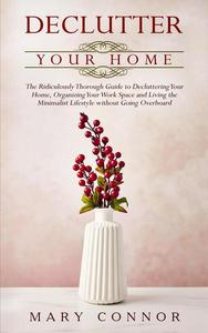 Declutter Your Home: The Ridiculously Thorough Guide to Decluttering Your Home, Organizing Your Work Space and Living the Minimalist Lifestyle without Going Overboard