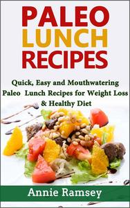 Paleo Lunch Recipes: Quick, Easy and Mouthwatering Paleo Lunch Recipes for Weight Loss and Healthy Diet