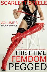 First Time Femdom Pegged (Female Domination, Male Humiliation, Feminization) - Volume 3 - 3 Book Bundle
