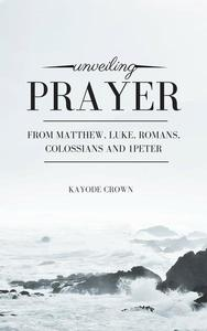 Unveiling Prayer From Matthew, Luke, Romans, Colossians and 1Peter