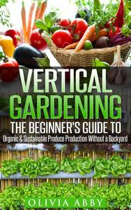 Vertical Gardening : The Beginner's Guide To Organic & Sustainable Produce Production Without A Backyard