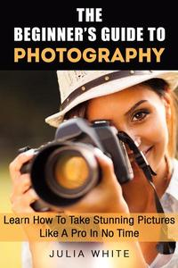 The Beginner's Guide To Photography: Learn How To Take Stunning Pictures Like A Pro In No Time