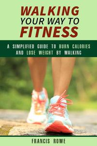 Walking Your Way to Fitness: A Simplified Guide to Burn Calories and Lose Weight by Walking