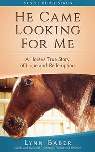 He Came Looking For Me - A Horse's True Story of Hope and Redemption