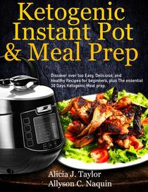 Ketogenic Instant Pot & Meal Prep: Discover over 1oo Easy, Delicious, and Healthy Recipes for Beginners, Plus the Essential 30 Days Ketogenic Meal Prep