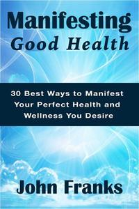 Manifesting Good Health: 30 Best Ways to Manifest Your Perfect Health and Wellness You Desire