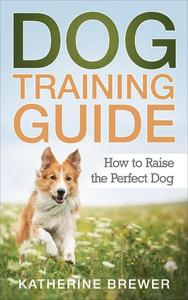 Dog Training Guide: How to Raise the Perfect Dog