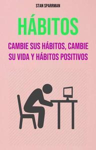 Hábitos: Cambie Sus Hábitos, Cambie Su Vida Y Hábitos Positivos