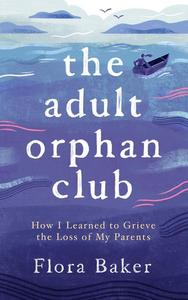 The Adult Orphan Club: How I Learned to Grieve the Loss of My Parents