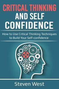 Critical Thinking and Self-Confidence: How to Use Critical Thinking Techniques to Build Your Self-confidence