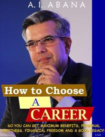 How To Choose A Career: - So You can get maximum benefits, personal happiness, financial freedom and a good legacy!