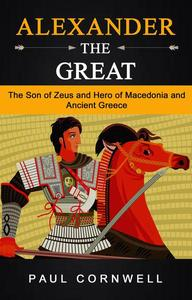 Alexander the Great: The Son of Zeus and Hero of Macedonia and Ancient Greece