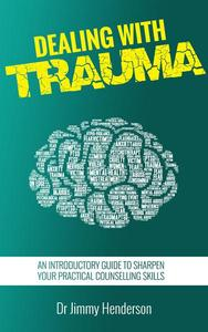 Dealing With Trauma: An Introductory Guide to Sharpen Your Practical Counselling Skills