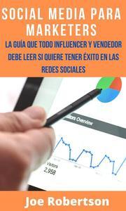 Social Media Para Marketers: La Guía Que Todo Influencer Y Vendedor Debe Leer Si Quiere Tener Éxito En Las Redes Sociales