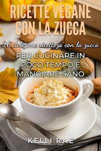 Ricette Vegane con la Zucca: 26 deliziose ricette con la zucca per cucinare in poco tempo e mangiare sano