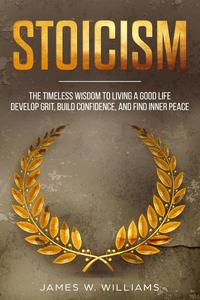 Stoicism: The Timeless Wisdom to Living a Good life - Develop Grit, Build Confidence, and Find Inner Peace