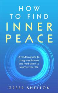 How to Find Inner Peace: A Modern Guide to using Mindfulness and Meditation to Improve Your Life