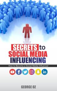 Secrets to Social Media Infleuncing: How to Become a Social Media Influencer on Facebook, Instagram, YouTube and Twitter. Basics to Social Media Marketing: How to Grow your Personal Brand online 2019