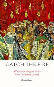 Catch the Fire: All Spoke in Tongues in the New Testament Church