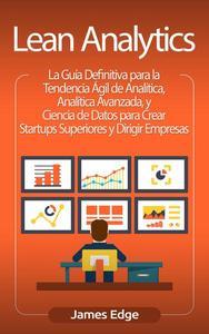Lean Analytics: La Guía Definitiva para la Tendencia Ágil de Analítica, Analítica Avanzada, y Ciencia de Datos para Crear Startups Superiores y Dirigir Empresas