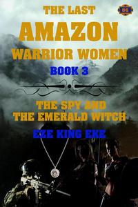 The Last Amazon Warrior Women: The Spy and the Emerald Witch