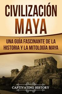 Civilización Maya: Una Guía Fascinante de la Historia y la Mitología Maya