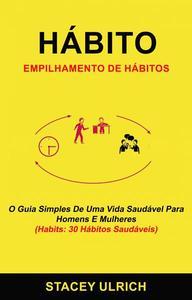 Hábito: Empilhamento De Hábitos: O Guia Simples De Uma Vida Saudável Para Homens E Mulheres (Habits: 30 Hábitos Saudáveis)
