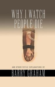 Why I Watch People Die: And Other Futile Explanations