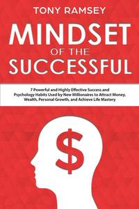 Mindset of the Successful: 7 Powerful and Highly Effective Success Habits Used by Millionaires to Attract Money, Wealth, Growth and Achieve Life Mastery