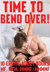 Time To Bend Over! 10 Erotic Adult Books MF, MFM, MMMF, MMMMF