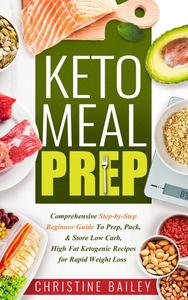 Keto Meal Prep: Comprehensive Step-by-Step Beginner Guide to Prep, Pack, & Store Low -Carb, High -Fat Ketogenic Recipes for Rapid Weight Loss