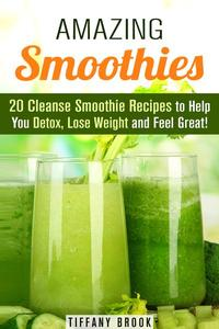 Amazing Smoothies: 20 Cleanse Smoothie Recipes to Help You Detox, Lose Weight and Feel Great!