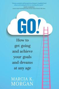GO! How to Get Going and Achieve Your Goals and Dreams at Any Age