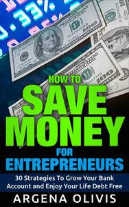 How To Save Money For Entrepreneurs: 30 Strategies To Grow Your Bank Account and Enjoy Life Debt Free