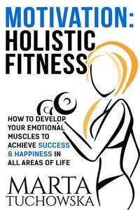 Motivation: Holistic Fitness: How to Develop Your Emotional Muscles to Achieve Success & Happiness in All Areas of Life