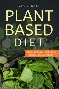Plant Based Diet: Plant Based Cookbook: Plant Based Book with Quick and Easy Plant Based Recipes For Your Health