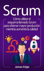 Scrum: Cómo utilizar el esquema llamado Scrum para obtener mayor producción mientras aumenta la calidad